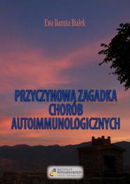 okładka Przyczynowa zagadka chorób autoimmunologicznych Skąd przychodzą i dokąd wracają, Książka | Ewa Danuta Białek