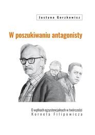 okładka W poszukiwaniu antagonisty O wątkach egzystencjalnych w twórczości Kornela Filipowicza, Książka   Gorzkowicz Justyna