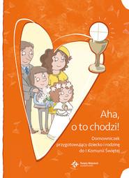 okładka Aha, o to chodzi! Domowniczek przygotowujący dziecko i rodzinę do I Komunii Świętej, Książka |