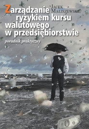 okładka Zarządzanie ryzykiem kursu walutowego w przedsiębiorstwie Poradnik praktyczny, Książka   Maliszewski Jacek