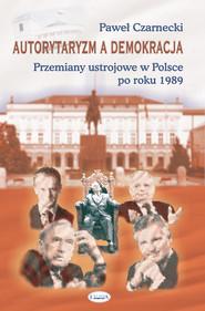 okładka Autorytaryzm a demokracja Przemiany ustrojowe w Polsce po roku 1989, Książka   Czarnecki Paweł
