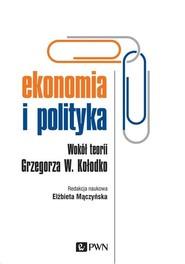 okładka Ekonomia i polityka Wokół teorii Grzegorza W. Kołodko, Książka   Mączyńska Elzbieta