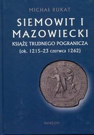 okładka Siemowit I Mazowiecki Książę trudnego pogranicza (ok. 1215-23 czerwca 1262), Książka | Rukat Michał