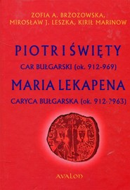 okładka Piotr I Święty car bułgarski ok. 912-969 Maria Lekapena caryca bułgarska ok. 912-?963, Książka | Zofia A. Brzozowska, Mirosław J.  Leszka, Mari