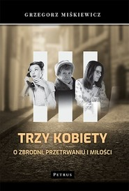 okładka Trzy kobiety O zbrodni, przetrwaniu i miłości, Książka | Miśkiewicz Grzegorz