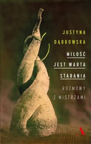 okładka Miłość jest warta starania. Rozmowy z mistrzami, Książka | Dąbrowska Justyna