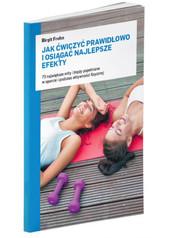 okładka Jak ćwiczyć prawidłowo i osiągać najlepsze efekty 73 największe mity i błędy popełniane w sporcie i podczas aktywności fizycznej, Książka   Frohn Birgit