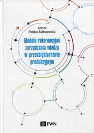 okładka Modele referencyjne zarządzania wiedzą w przedsiębiorstwie produkcyjnym, Książka   Patalas-Maliszewska Justyna