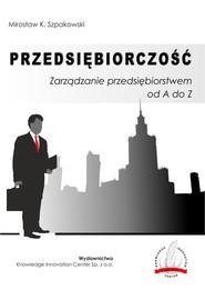 okładka Przedsiębiorczość Zarządzanie przedsiębiorstwem od A do Z / Knowledge Innovation Center Sp. z o.o., Książka   Mirosław K. Szpakowski