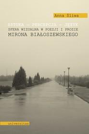 okładka Sztuka Percepcja Język Sfera wizualna w poezji i prozie Mirona Białoszewskiego, Książka | Śliwa Anna