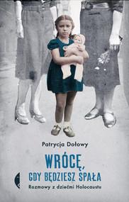 okładka Wrócę, gdy będziesz spała Rozmowy z dziećmi Holocaustu, Książka   Dołowy Patrycja