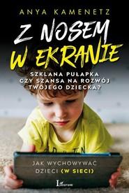 okładka Z nosem w ekranie Szklana pułapka czy szansa na rozwój twojego dziecka?, Książka   Kamenetz Anya