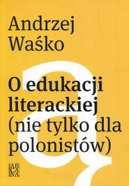 okładka O edukacji literackiej nie tylko dla polonistów, Książka | Waśko Andrzej