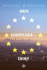 okładka Unia Europejska - Chiny Nowe zjawiska w stosunkach handlowo-ekonomicznych, Książka   Zdzisław W. Puślecki