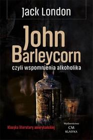 okładka John Barleycorn czyli wspomnienia alkoholika, Książka   London Jack