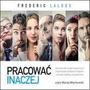 okładka Pracować inaczej. Nowatorski model organizacji inspirowany kolejnym etapem rozwoju ludzkiej świadomości, Audiobook | Frederic Laloux