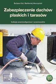okładka Zabezpieczenie dachów płaskich i tarasów Izolacje przeciwwodne i przeciwwilgociowe, Ebook | Barbara Ksit, Bartłomiej Monczyński