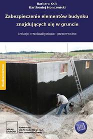 okładka Zabezpieczenie elementów budynku znajdujących się w gruncie Izolacje przeciwwodne i przeciwwilgociowe, Ebook | Barbara Ksit, Bartłomiej Monczyński
