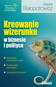 okładka Kreowanie wizerunku w biznesie i polityce, Ebook   Grażyna Białopiotrowicz