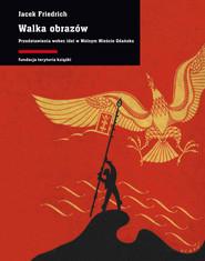 okładka Walka obrazów. Przedstawienia wobec idei w Wolnym Mieście Gdańsku, Ebook   Jacek Friedrich