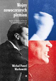 okładka Wojny nowoczesnych plemion. Spór o rzeczywistość w epoce populizmu, Ebook | Michał Paweł  Markowski
