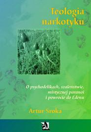 okładka Teologia narkotyku. O psychodelikach, szaleństwie, mistycznej paranoi i powrocie do Edenu, Ebook   Artur Sroka