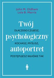 okładka Twój psychologiczny autoportret. Dlaczego czujesz, kochasz, myślisz, postępujesz właśnie tak, Ebook | John M. Oldham, Lois B. Morris