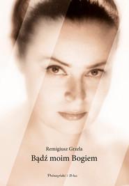 okładka Bądź moim Bogiem, Ebook | Remigiusz Grzela