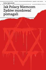 okładka Jak Polacy Niemcom Żydów mordować pomagali, Ebook | Stefan Zgliczyński