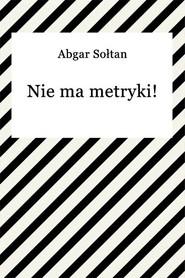 okładka Nie ma metryki!, Ebook | Abgar Sołtan
