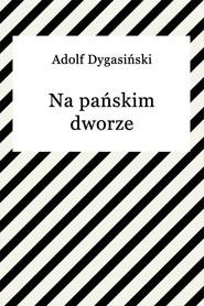 okładka Na pańskim dworze, Ebook | Adolf Dygasiński