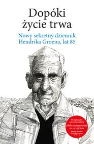 okładka Dopóki życie trwa. Nowy sekretny dziennik Hendrika Groena, lat 85, Ebook | Hendrik Groen