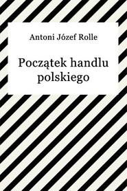 okładka Początek handlu polskiego, Ebook | Antoni Józef Rolle