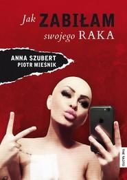 okładka Jak zabiłam swojego raka, Ebook   Piotr Mieśnik, Anna  Szubert