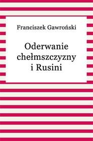 okładka Oderwanie chełmszczyzny i Rusini, Ebook | Franciszek Gawroński