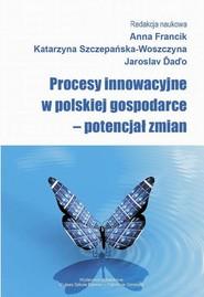 okładka Procesy innowacyjne w polskiej gospodarce – potencjał zmian, Ebook | Anna  Francik, Katarzyna  Szczepańska-Woszczyna, Jaroslav  Daďo