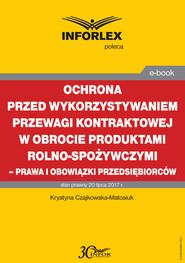 okładka Ochrona przed wykorzystywaniem przewagi kontraktowej w obrocie produktami rolno-spożywczymi – prawa i obowiązki przedsiębiorców, Ebook | Katarzyna Czajkowska-Matosiuk