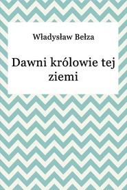 okładka Dawni królowie tej ziemi, Ebook | Władysław Bełza