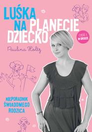 okładka Luśka na Planecie Dziecko. Nieporadnik świadomego rodzica., Ebook | Paulina Holtz