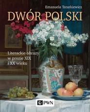 okładka Dwór polski. Literackie obrazy w prozie XIX i XX wieku, Ebook   Emanuela Tatarkiewicz