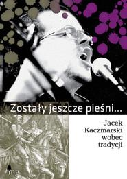 okładka Zostały jeszcze pieśni. Jacek Kaczmarski…, Ebook | autor zbiorowy