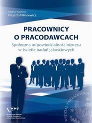 okładka Pracownicy o pracodawcach. Społeczna odpowiedzialność biznesu w świetle badań jakościowych, Ebook   Krzysztof  Klincewicz