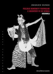 okładka Polskie kontakty teatralne z Orientem w XX wieku, t. 1: Kronika, Ebook | Zbigniew Osiński