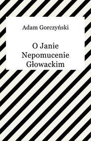 okładka O Janie Nepomucenie Głowackim, Ebook | Adam Gorczyński