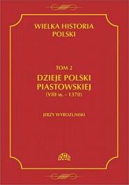 okładka Wielka historia Polski Tom 2 Dzieje Polski piastowskiej (VIII w.-1370), Ebook | Jerzy  Wyrozumski