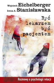 okładka Być lekarzem, być pacjentem. Rozmowy o psychologii relacji, Ebook   Wojciech  Eichelberger, Irena A.  Stanisławska