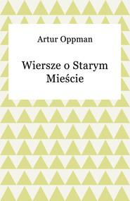 okładka Wiersze o Starym Mieście, Ebook   Artur Oppman
