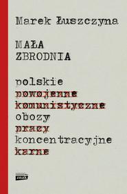 okładka Mała zbrodnia. Polskie obozy koncentracyjne, Ebook | Marek  Łuszczyna