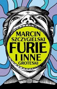 okładka Furie i inne groteski, Ebook | Marcin Szczygielski