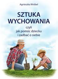 okładka Sztuka wychowania czyli jak pomóc dziecku i zadbać o siebie, Ebook | Agnieszka  Wróbel